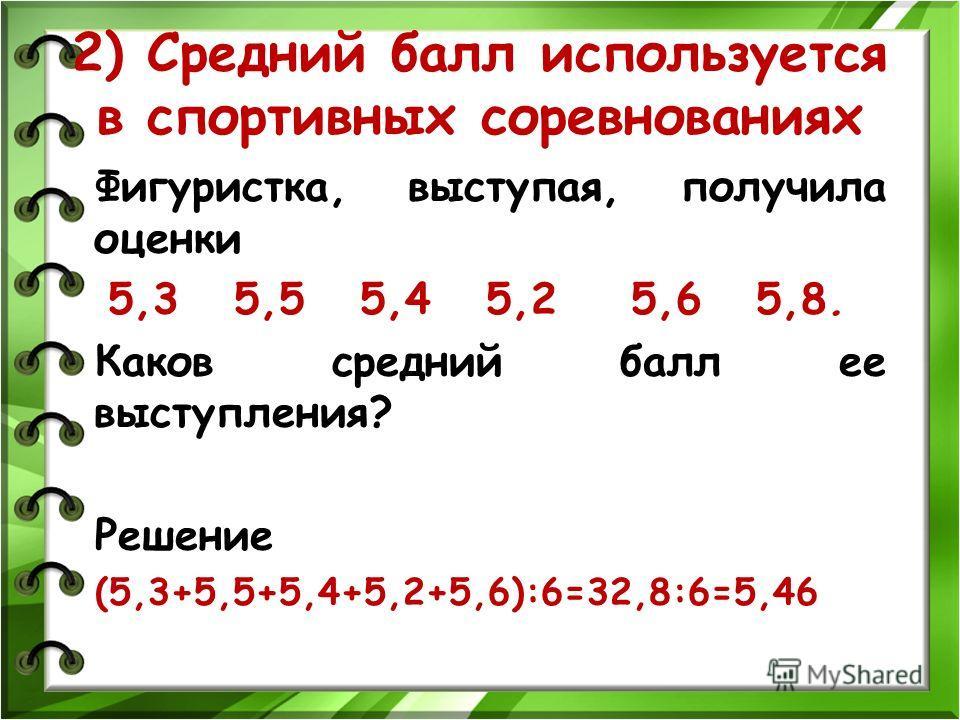 2) Средний балл используется в спортивных соревнованиях Фигуристка, выступая, получила оценки 5,3 5,5 5,4 5,2 5,6 5,8. Каков средний балл ее выступления? Решение (5,3+5,5+5,4+5,2+5,6):6=32,8:6=5,46