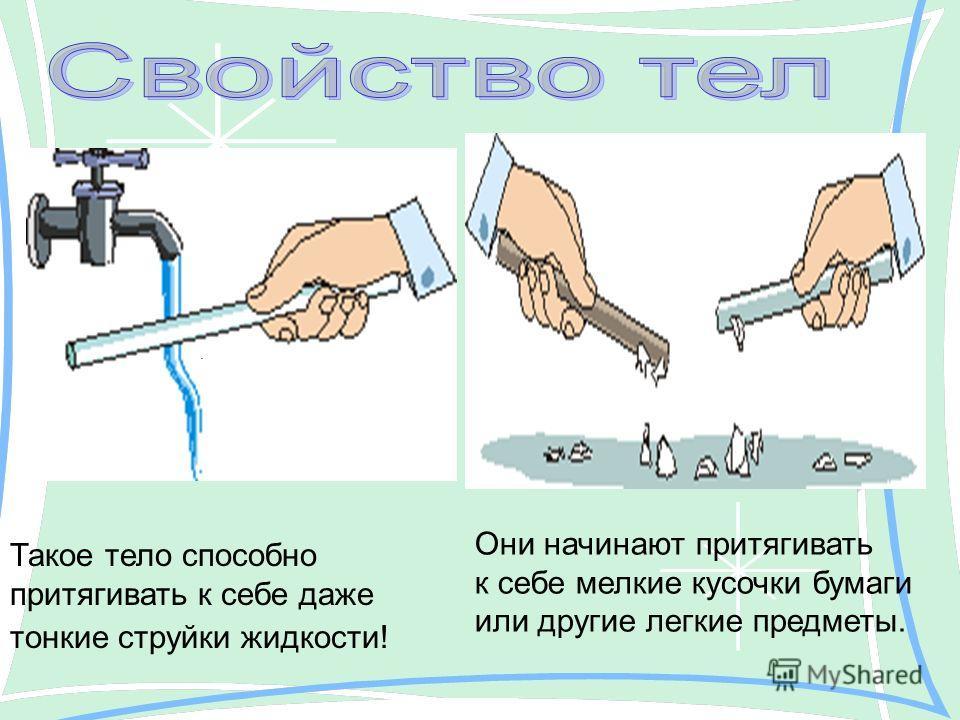 . Такое тело способно притягивать к себе даже тонкие струйки жидкости! Они начинают притягивать к себе мелкие кусочки бумаги или другие легкие предметы.
