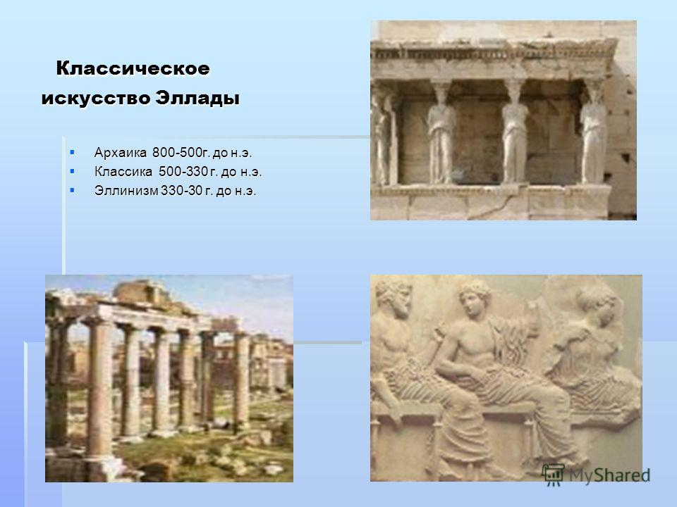 Классическое искусство Эллады Классическое искусство Эллады Архаика 800-500г. до н.э. Архаика 800-500г. до н.э. Классика 500-330 г. до н.э. Классика 500-330 г. до н.э. Эллинизм 330-30 г. до н.э. Эллинизм 330-30 г. до н.э.