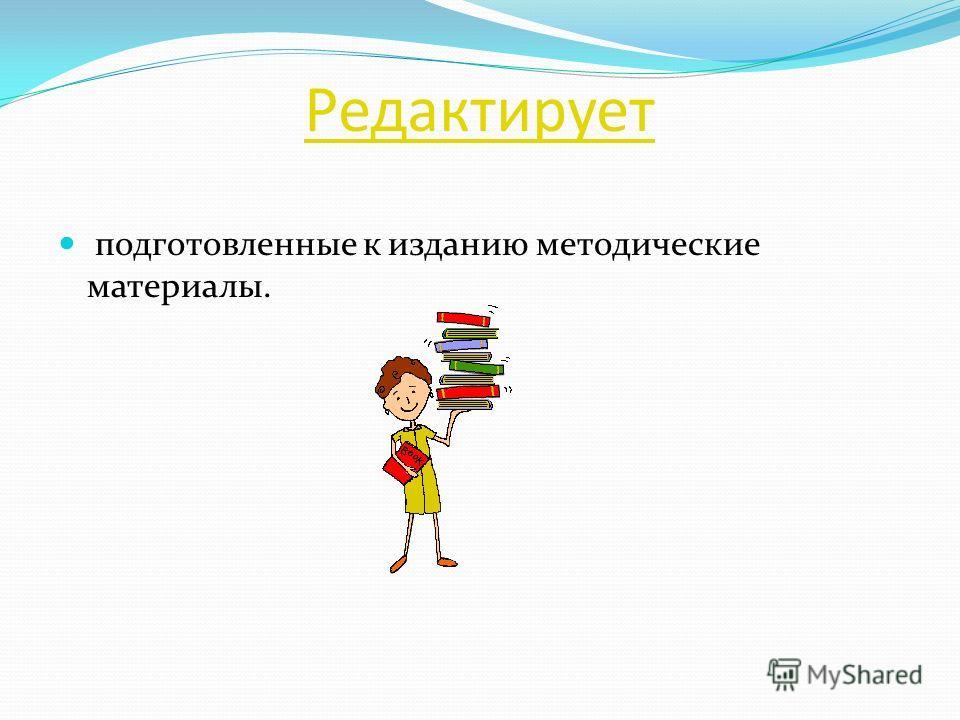 Редактирует подготовленные к изданию методические материалы.