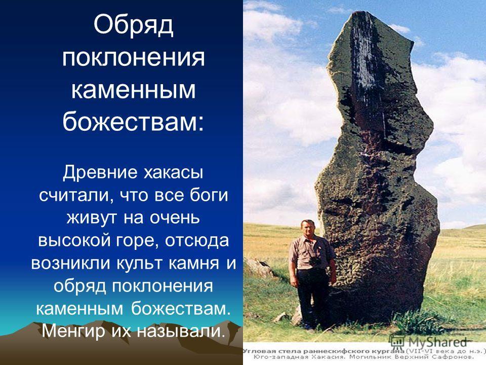 Обряд поклонения каменным божествам: Древние хакасы считали, что все боги живут на очень высокой горе, отсюда возникли культ камня и обряд поклонения каменным божествам. Менгир их называли.