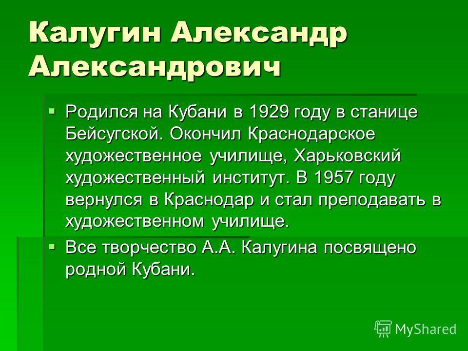 Калугин Александр Александрович Родился на Кубани в 1929 году в станице Бейсугской. Окончил Краснодарское художественное училище, Харьковский художественный институт. В 1957 году вернулся в Краснодар и стал преподавать в художественном училище. Родил