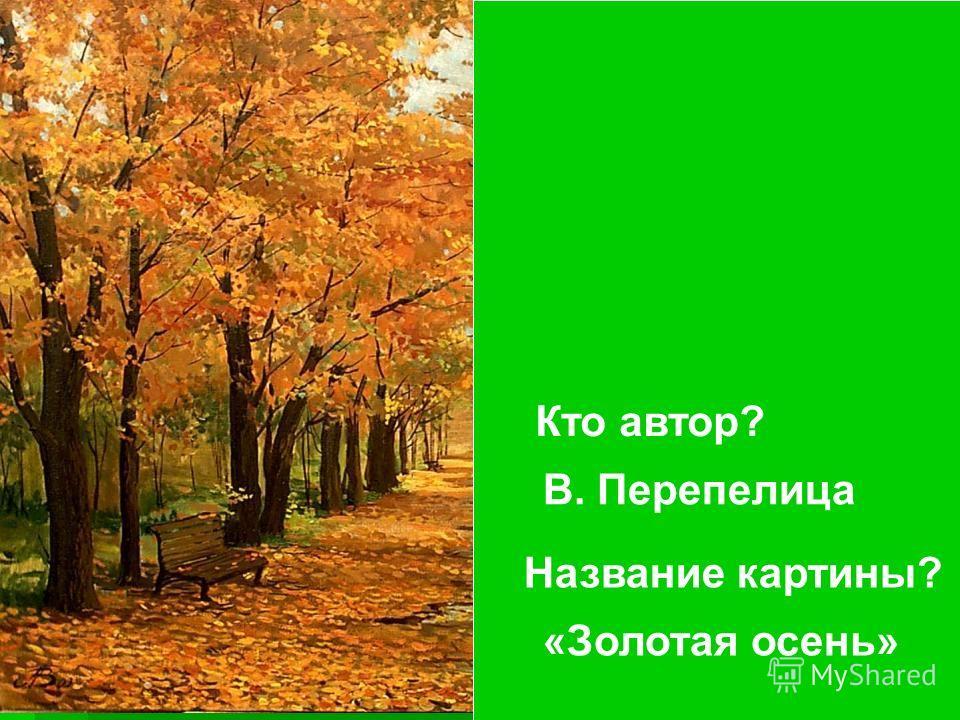 Кто автор? Название картины? В. Перепелица «Золотая осень»