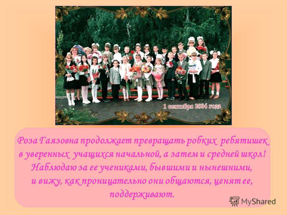 Роза Гаязовна продолжает превращать робких ребятишек в уверенных учащихся начальной, а затем и средней школ! Наблюдаю за ее учениками, бывшими и нынешними, и вижу, как проницательно они общаются, ценят ее, поддерживают.