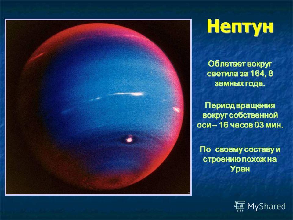 Нептун Облетает вокруг светила за 164, 8 земных года. Период вращения вокруг собственной оси – 16 часов 03 мин. По своему составу и строению похож на Уран