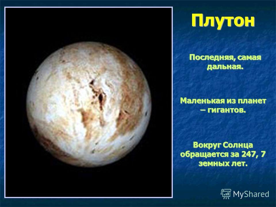 Плутон Последняя, самая дальная. Маленькая из планет – гигантов. Вокруг Солнца обращается за 247, 7 земных лет.