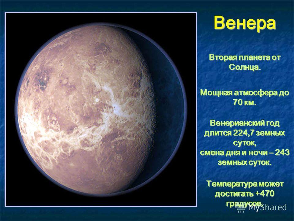 Венера Вторая планета от Солнца. Мощная атмосфера до 70 км. Венерианский год длится 224,7 земных суток, смена дня и ночи – 243 земных суток. Температура может достигать +470 градусов.