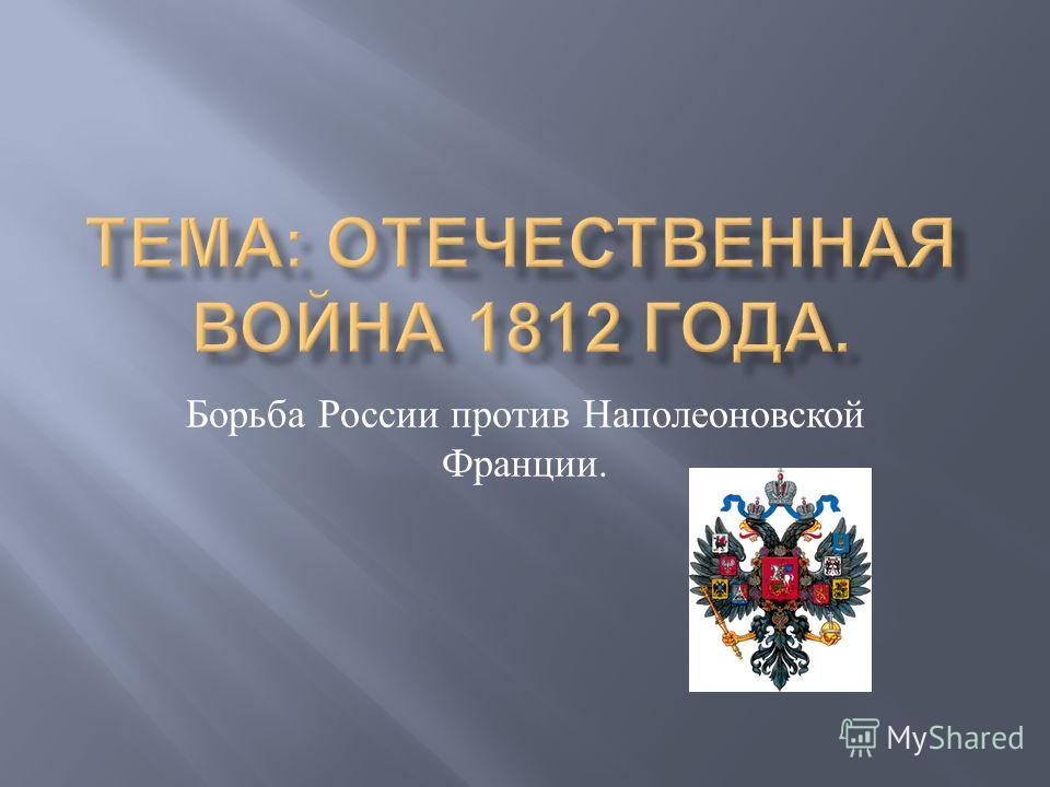 Борьба России против Наполеоновской Франции.