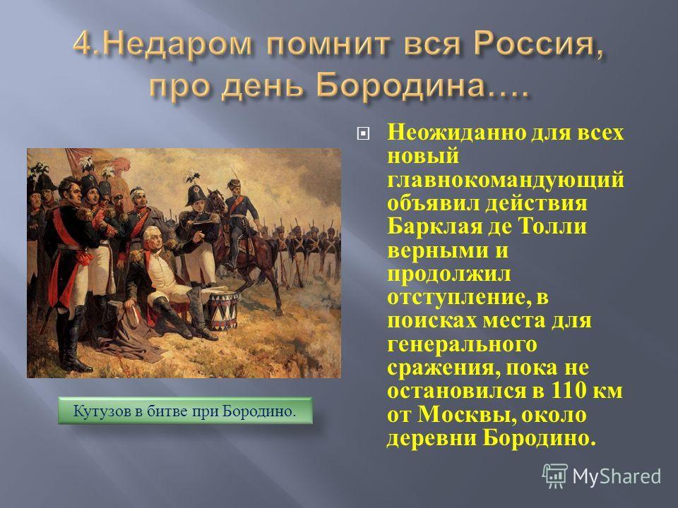 Неожиданно для всех новый главнокомандующий объявил действия Барклая де Толли верными и продолжил отступление, в поисках места для генерального сражения, пока не остановился в 110 км от Москвы, около деревни Бородино. Кутузов в битве при Бородино.