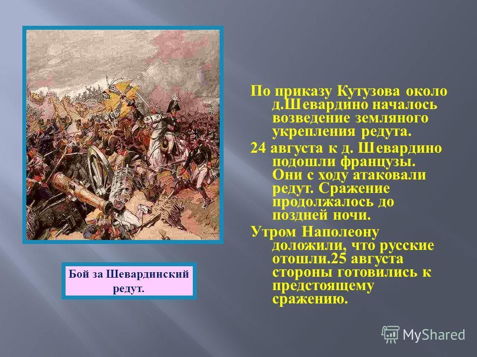 По приказу Кутузова около д. Шевардино началось возведение земляного укрепления редута. 24 августа к д. Шевардино подошли французы. Они с ходу атаковали редут. Сражение продолжалось до поздней ночи. Утром Наполеону доложили, что русские отошли.25 авг