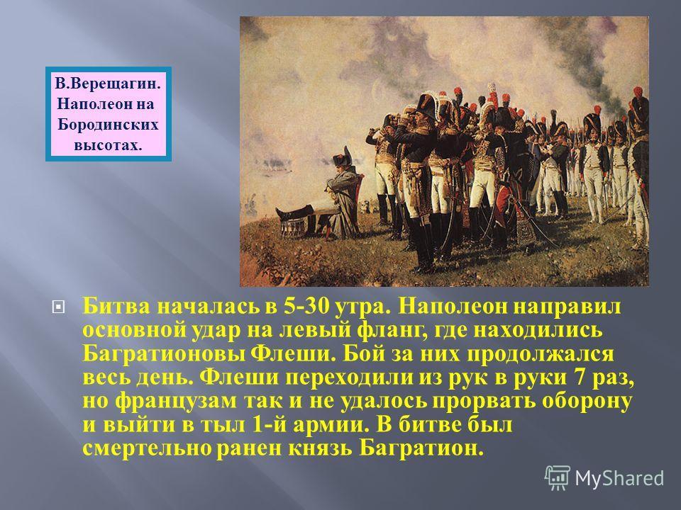 Битва началась в 5-30 утра. Наполеон направил основной удар на левый фланг, где находились Багратионовы Флеши. Бой за них продолжался весь день. Флеши переходили из рук в руки 7 раз, но французам так и не удалось прорвать оборону и выйти в тыл 1- й а