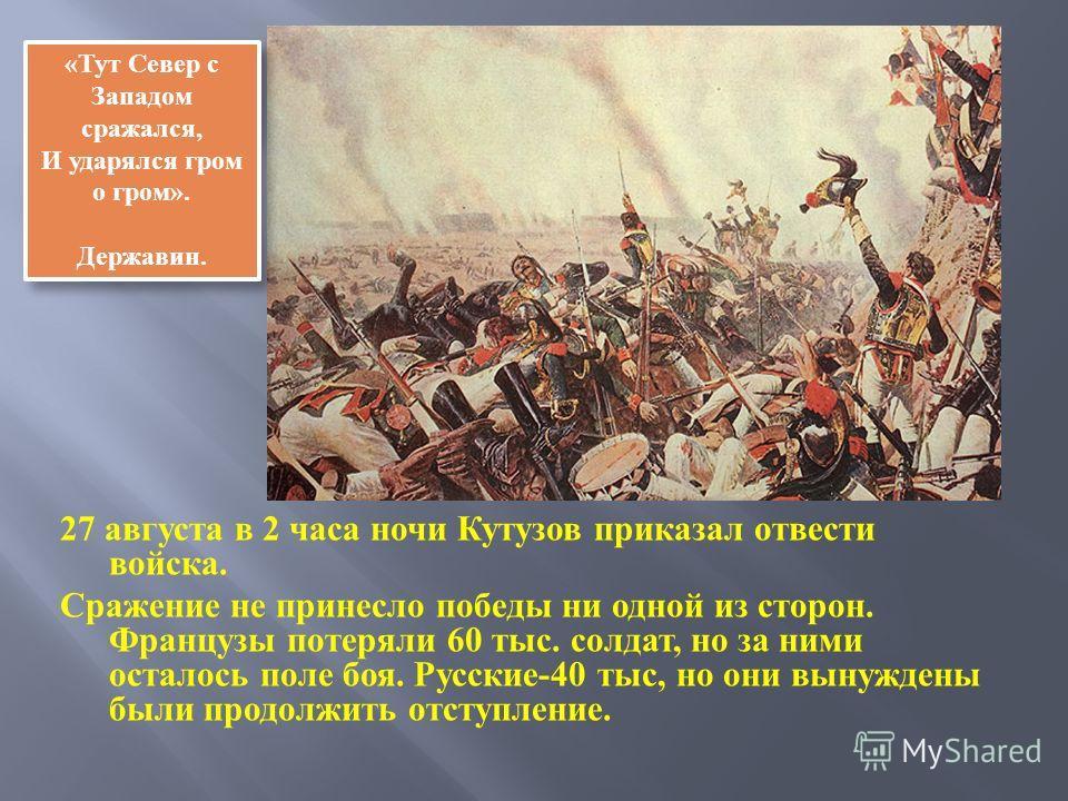 27 августа в 2 часа ночи Кутузов приказал отвести войска. Сражение не принесло победы ни одной из сторон. Французы потеряли 60 тыс. солдат, но за ними осталось поле боя. Русские -40 тыс, но они вынуждены были продолжить отступление. «Тут Север с Запа