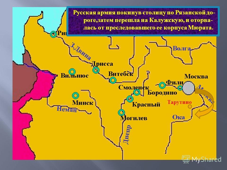 Русская армия покинув столицу по Рязанской до - роге, затем перешла на Калужскую, и оторва - лась от преследовавшего ее корпуса Мюрата. Тарутино