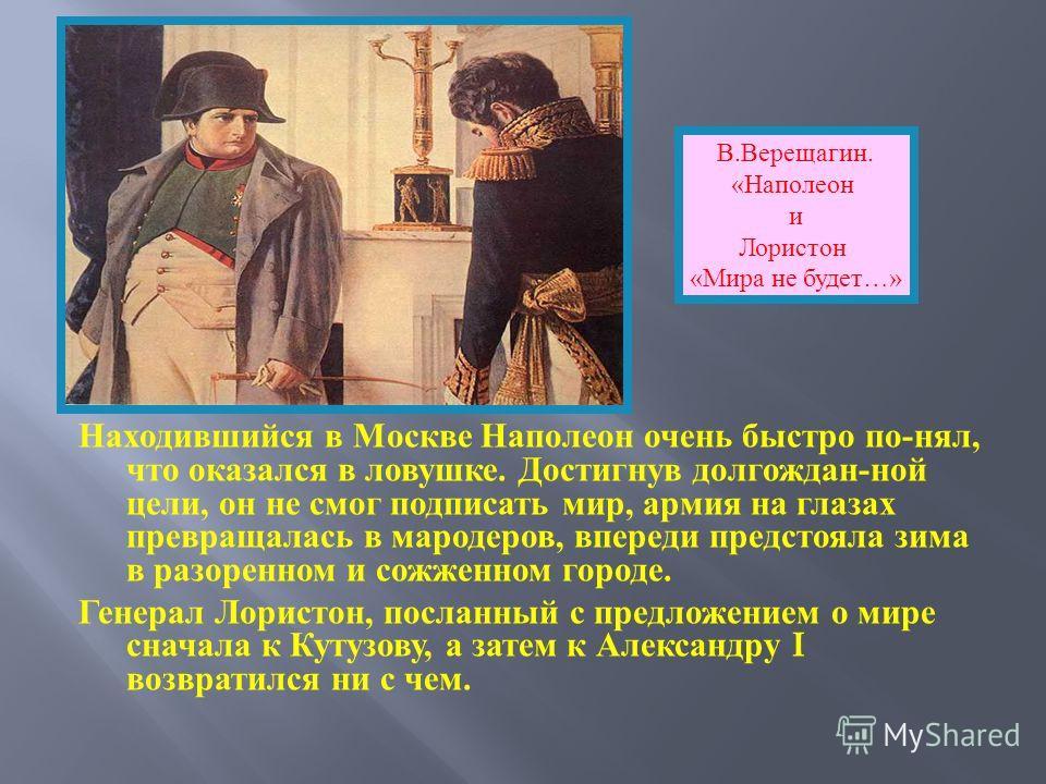 Находившийся в Москве Наполеон очень быстро по - нял, что оказался в ловушке. Достигнув долгождан - ной цели, он не смог подписать мир, армия на глазах превращалась в мародеров, впереди предстояла зима в разоренном и сожженном городе. Генерал Лористо