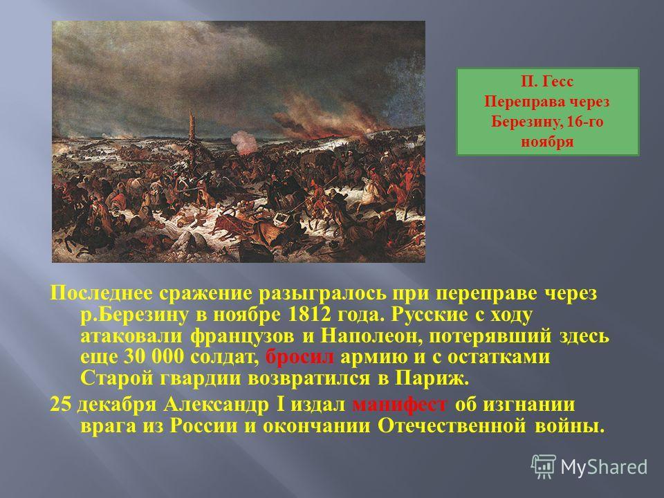 Последнее сражение разыгралось при переправе через р. Березину в ноябре 1812 года. Русские с ходу атаковали французов и Наполеон, потерявший здесь еще 30 000 солдат, бросил армию и с остатками Старой гвардии возвратился в Париж. 25 декабря Александр