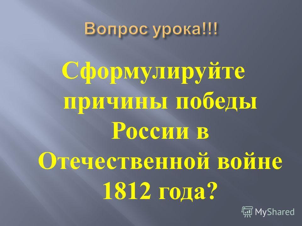 Сформулируйте причины победы России в Отечественной войне 1812 года ?