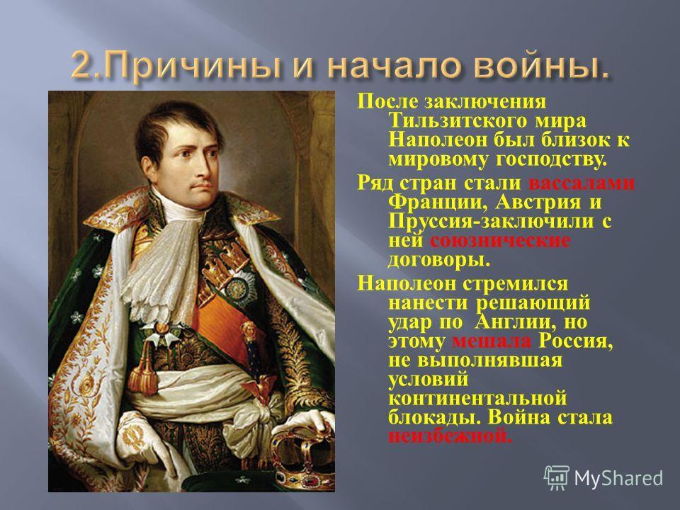 После заключения Тильзитского мира Наполеон был близок к мировому господству. Ряд стран стали вассалами Франции, Австрия и Пруссия - заключили с ней союзнические договоры. Наполеон стремился нанести решающий удар по Англии, но этому мешала Россия, не
