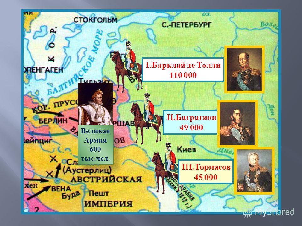 Великая Армия 600 тыс.чел. 1.Барклай де Толли 110 000 II.Багратион 49 000 III.Тормасов 45 000