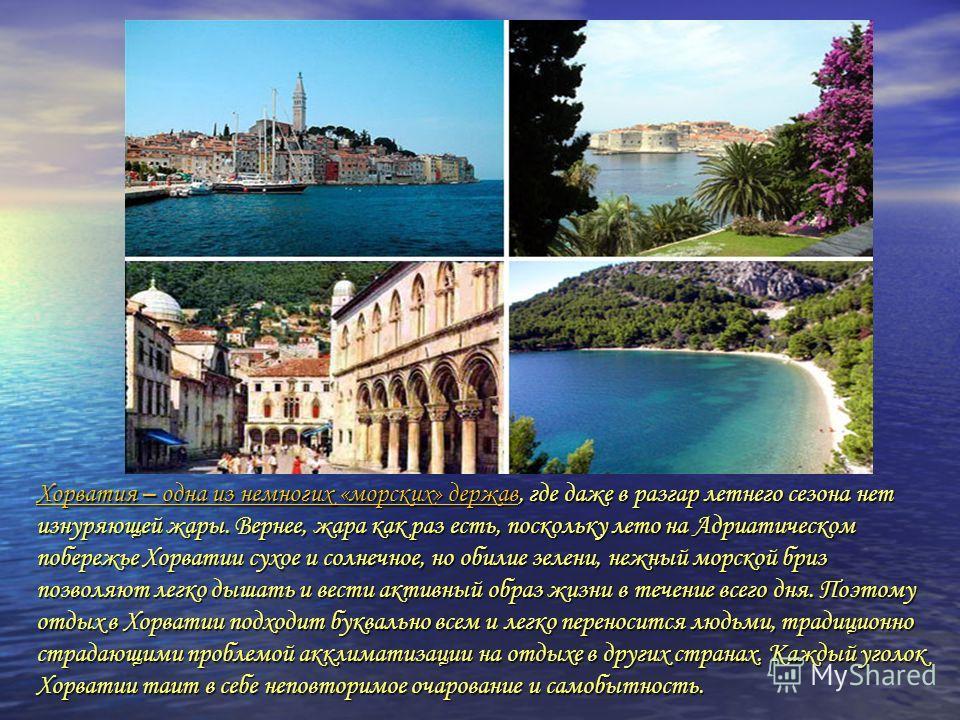 Хорватия – одна из немногих «морских» державХорватия – одна из немногих «морских» держав, где даже в разгар летнего сезона нет изнуряющей жары. Вернее, жара как раз есть, поскольку лето на Адриатическом побережье Хорватии сухое и солнечное, но обилие