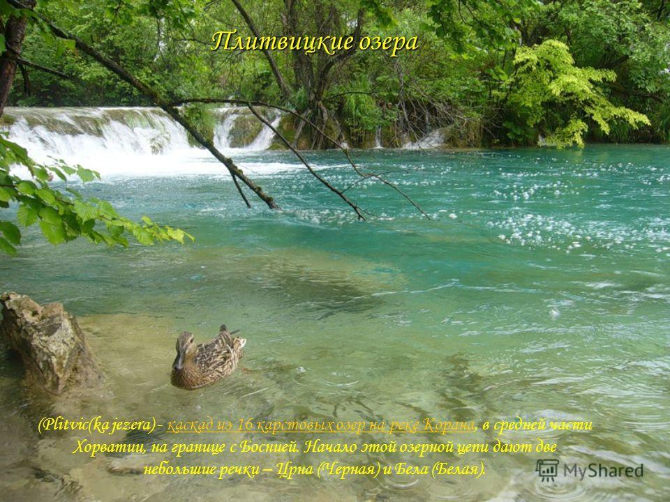 Плитвицкие озера (Plitvic(ka jezera) - каскад из 16 карстовых озер на реке Корана, в средней части Хорватии, на границе с Боснией. Начало этой озерной цепи дают две небольшие речки – Црна (Черная) и Бела (Белая).каскад из 16 карстовых озер на реке Ко