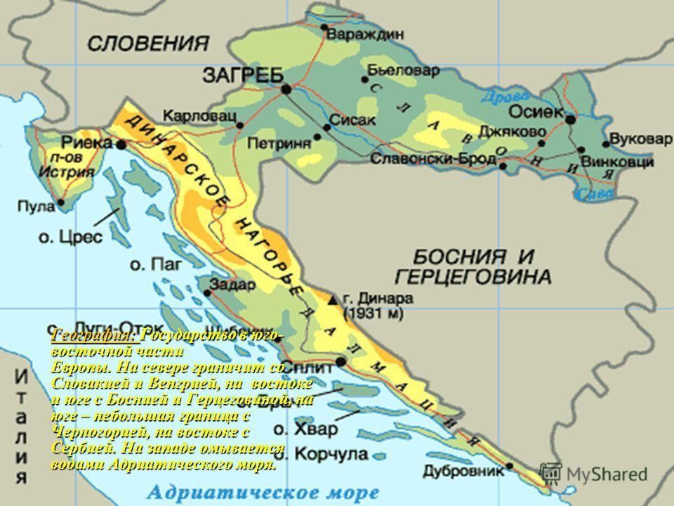 География: Государство в юго- восточной части Европы. На севере граничит со Словакией и Венгрией, на востоке и юге с Боснией и Герцеговиной, на юге – небольшая граница с Черногорией, на востоке с Сербией. На западе омывается водами Адриатического мор