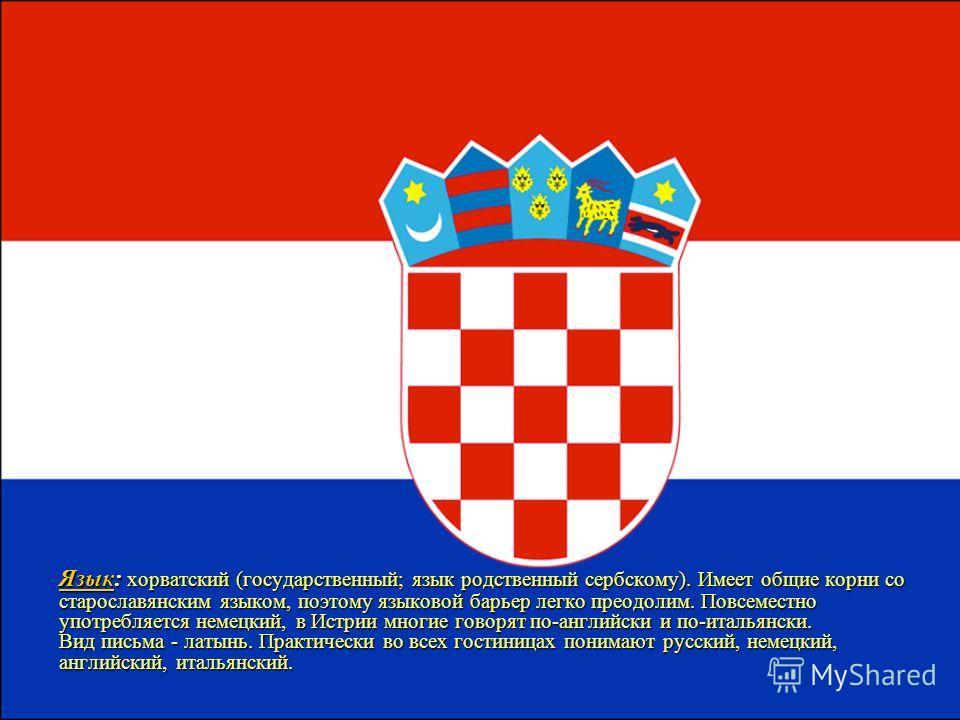 ЯзыкЯзык: хорватский (государственный; язык родственный сербскому). Имеет общие корни со старославянским языком, поэтому языковой барьер легко преодолим. Повсеместно употребляется немецкий, в Истрии многие говорят по-английски и по-итальянски. Вид пи