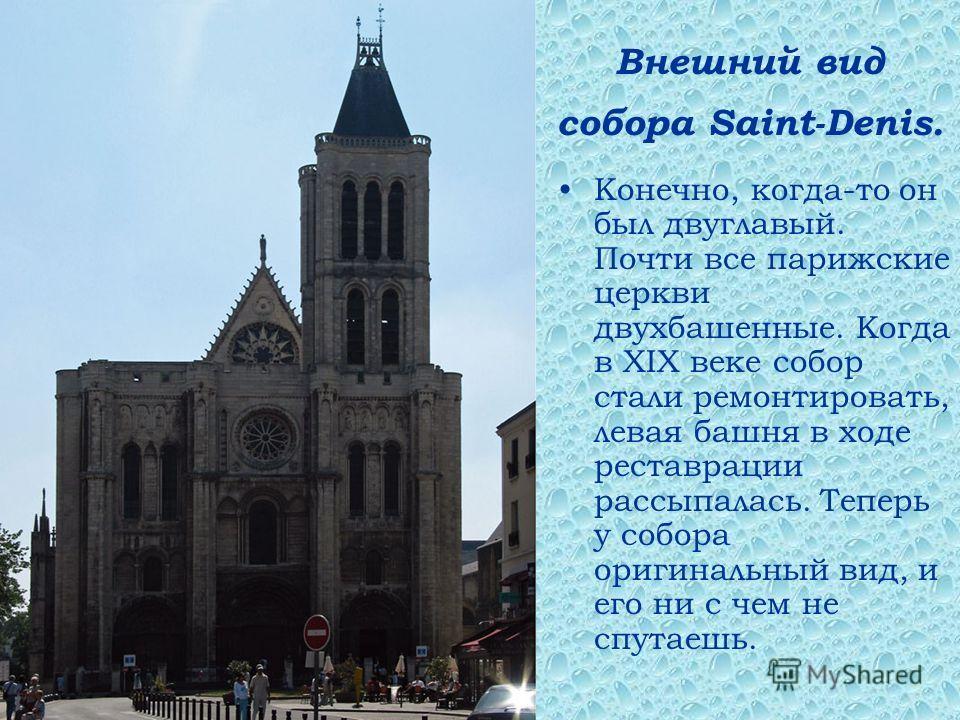 Внешний вид собора Saint-Denis. Конечно, когда-то он был двуглавый. Почти все парижские церкви двухбашенные. Когда в XIX веке собор стали ремонтировать, левая башня в ходе реставрации рассыпалась. Теперь у собора оригинальный вид, и его ни с чем не с