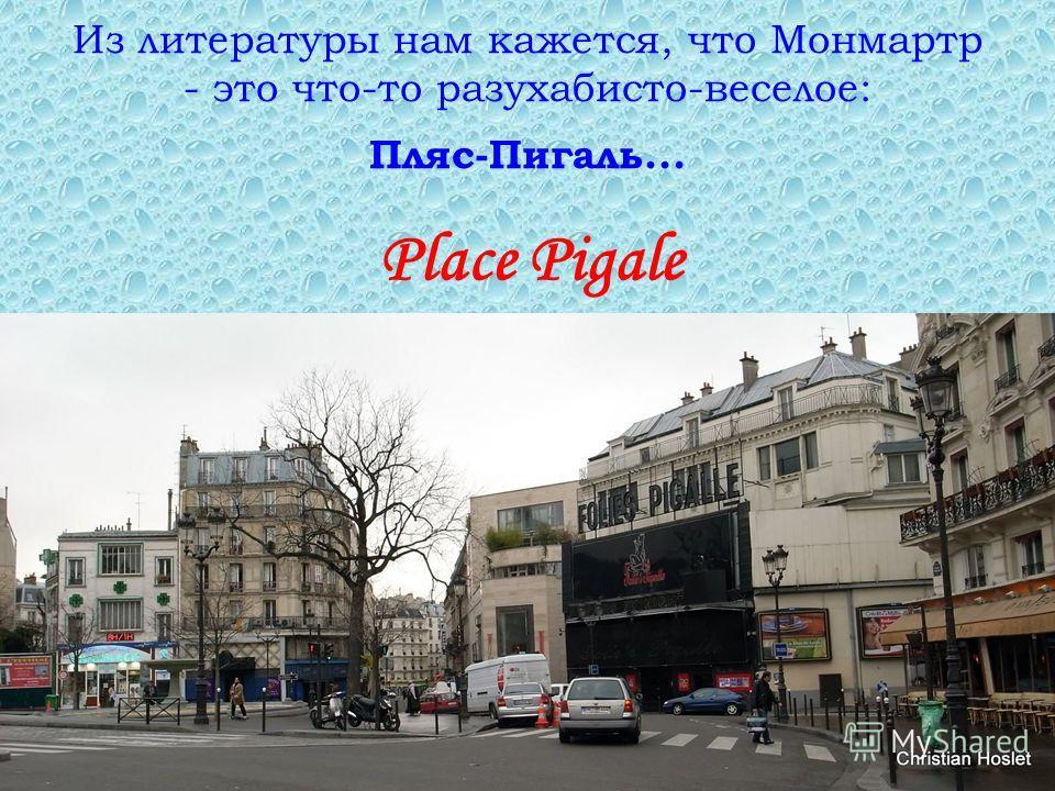 Из литературы нам кажется, что Монмартр - это что-то разухабисто-веселое: Пляс-Пигаль... Place Pigale