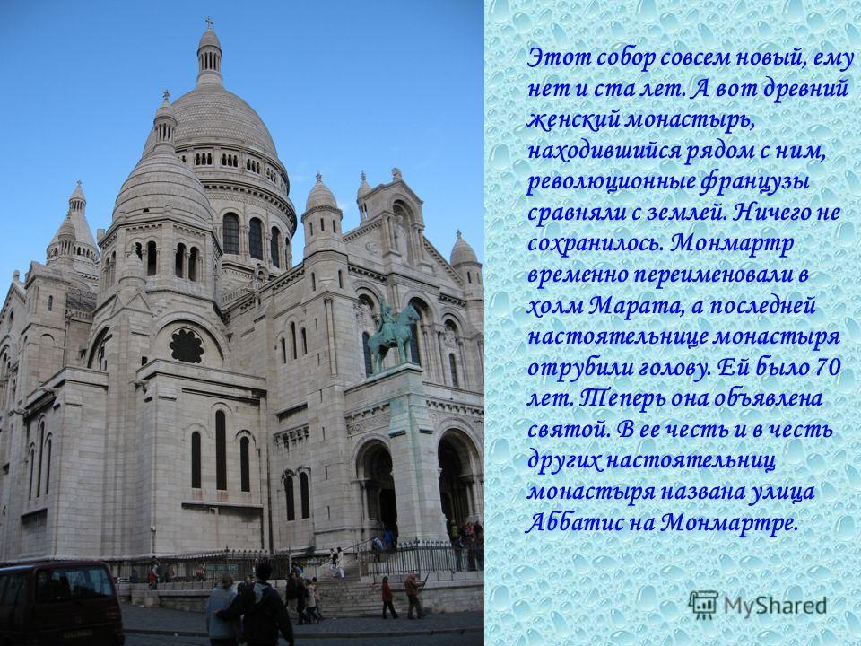 Этот собор совсем новый, ему нет и ста лет. А вот древний женский монастырь, находившийся рядом с ним, революционные французы сравняли с землей. Ничего не сохранилось. Монмартр временно переименовали в холм Марата, а последней настоятельнице монастыр