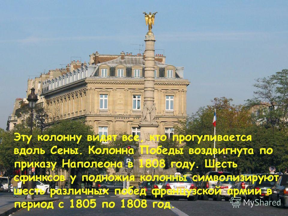 Эту колонну видят все, кто прогуливается вдоль Сены. Колонна Победы воздвигнута по приказу Наполеона в 1808 году. Шесть сфинксов у подножия колонны символизируют шесть различных побед французской армии в период с 1805 по 1808 год.