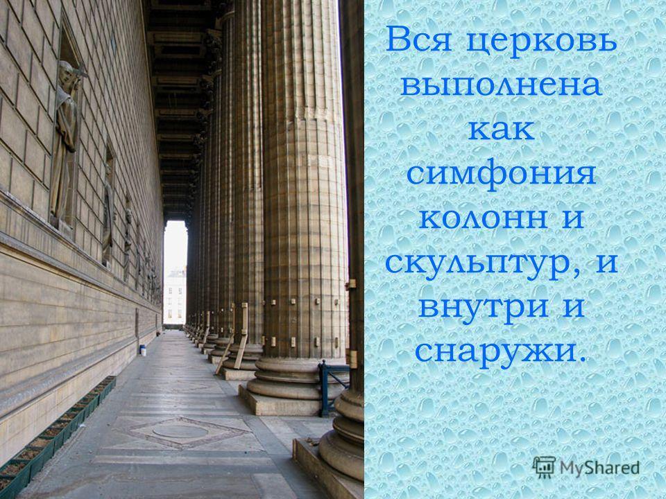 Вся церковь выполнена как симфония колонн и скульптур, и внутри и снаружи.