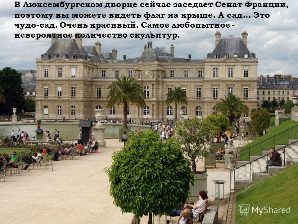В Люксембургском дворце сейчас заседает Сенат Франции, поэтому вы можете видеть флаг на крыше. А сад... Это чудо-сад. Очень красивый. Самое любопытное - невероятное количество скульптур.