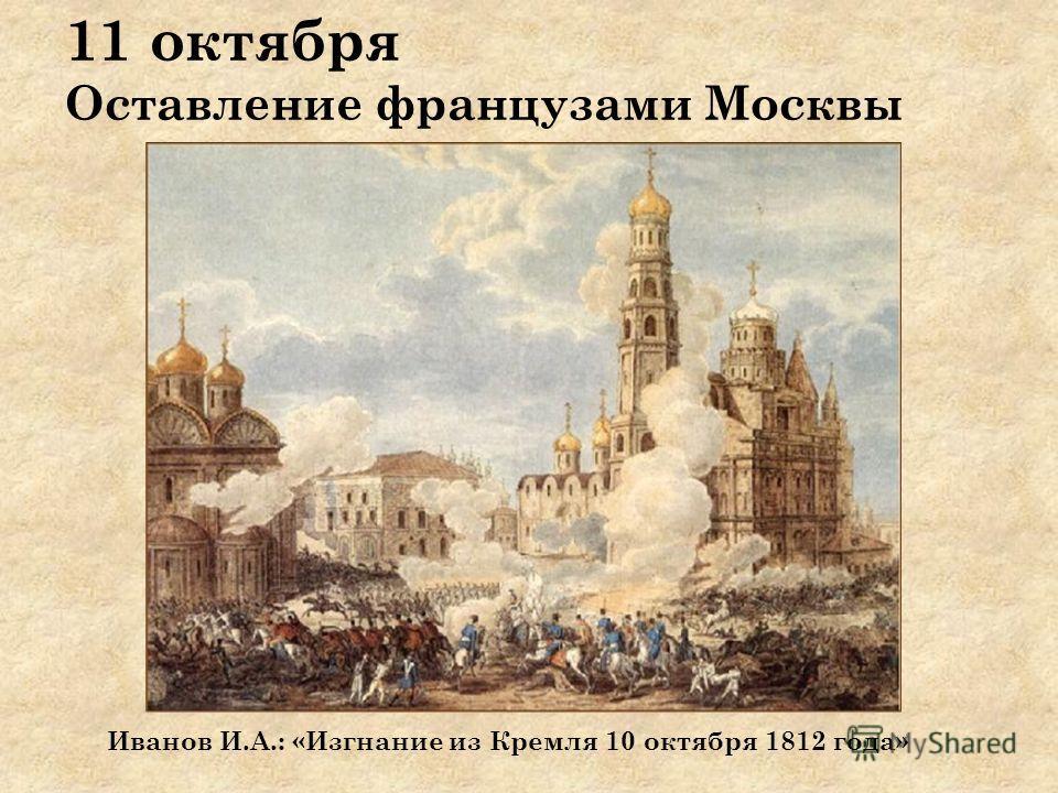 11 октября Оставление французами Москвы Иванов И.А.: «Изгнание из Кремля 10 октября 1812 года»