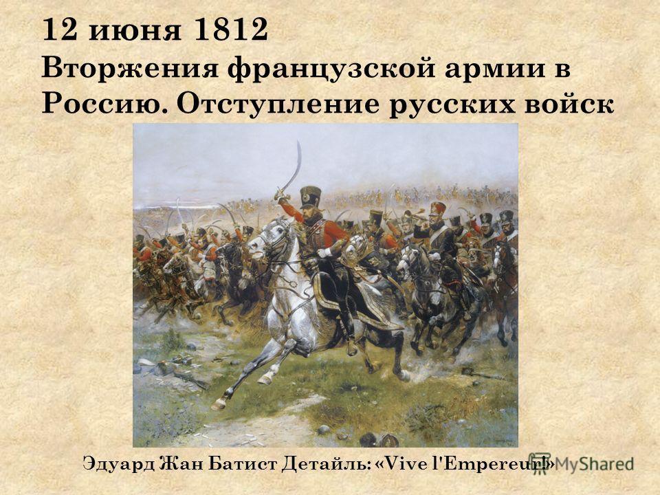 12 июня 1812 Вторжения французской армии в Россию. Отступление русских войск Эдуард Жан Батист Детайль: «Vive l'Empereur!»