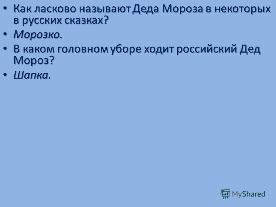 Как ласково называют Деда Мороза в некоторых в русских сказках? Морозко. В каком головном уборе ходит российский Дед Мороз? Шапка.