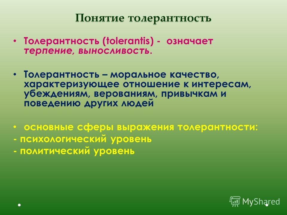Понятие толерантность Толерантность (tolerantis) - означает терпение, выносливость. Толерантность – моральное качество, характеризующее отношение к интересам, убеждениям, верованиям, привычкам и поведению других людей основные сферы выражения толеран