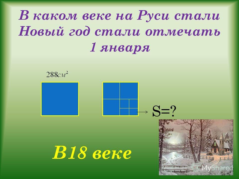 В каком веке на Руси стали Новый год стали отмечать 1 января S=? В18 веке