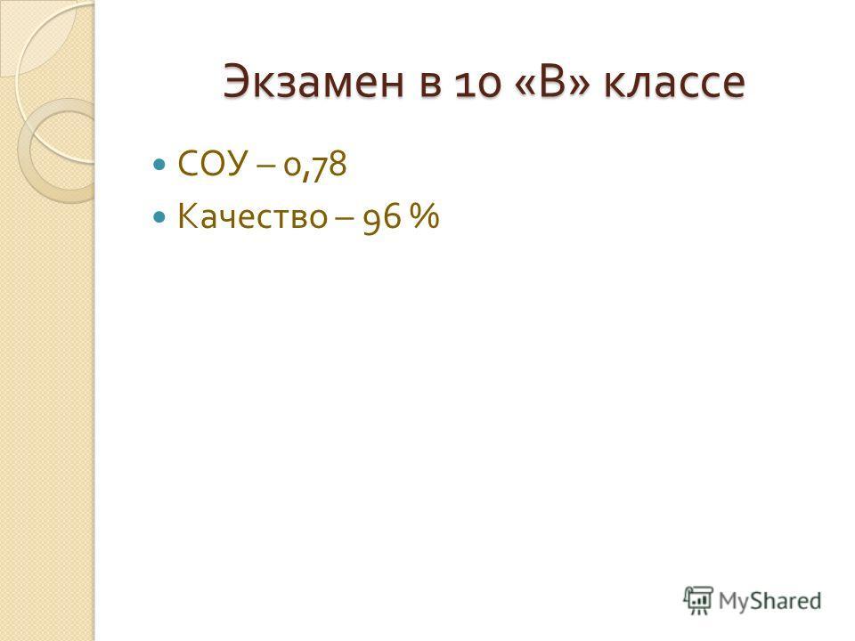 Экзамен в 10 « В » классе СОУ – 0,78 Качество – 96 %
