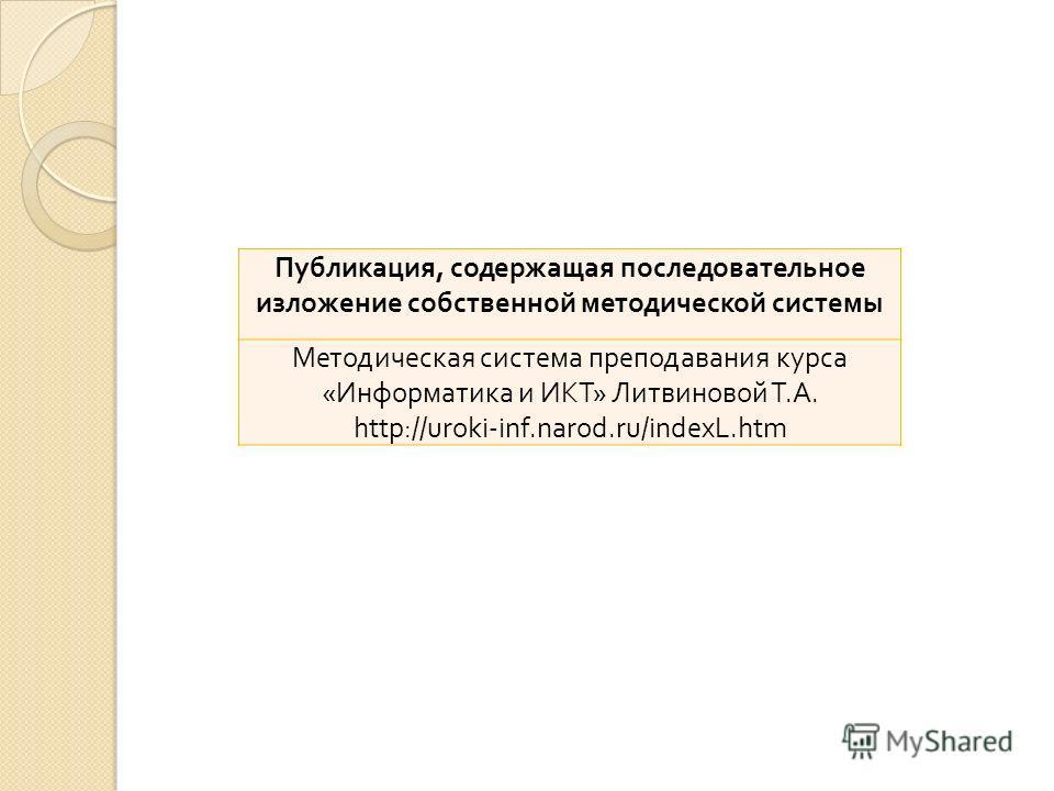 Публикация, содержащая последовательное изложение собственной методической системы Методическая система преподавания курса « Информатика и ИКТ » Литвиновой Т. А. http://uroki-inf.narod.ru/indexL.htm