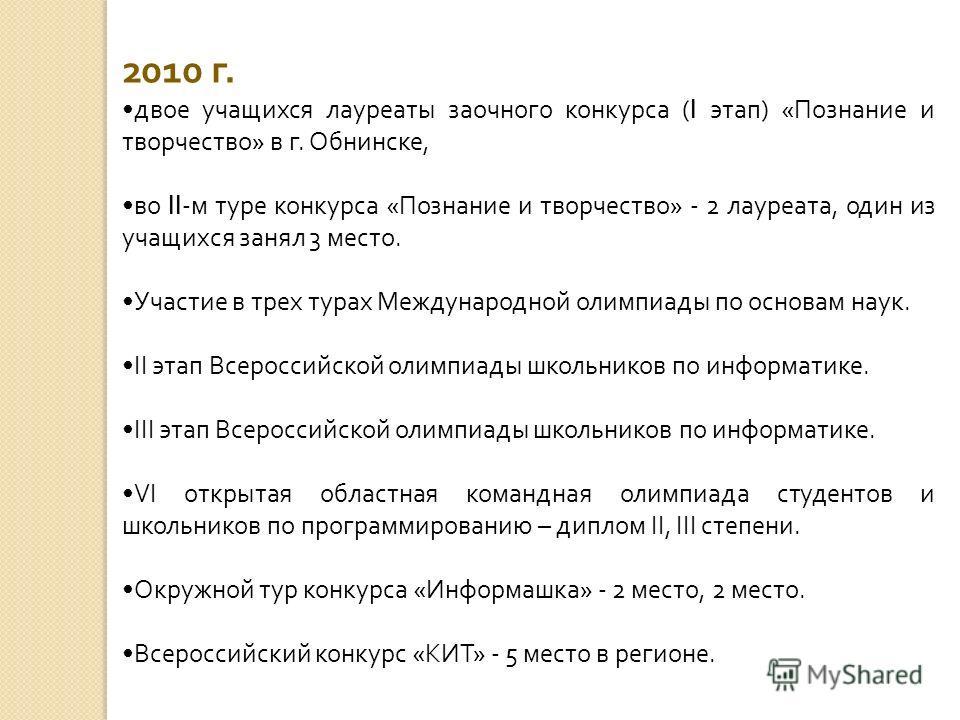 2010 г. двое учащихся лауреаты заочного конкурса ( I этап) «Познание и творчество» в г. Обнинске, во II -м туре конкурса «Познание и творчество» - 2 лауреата, один из учащихся занял 3 место. Участие в трех турах Международной олимпиады по основам нау