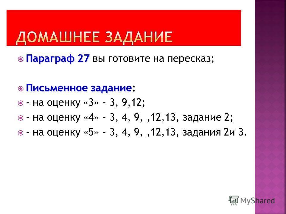 Параграф 27 Параграф 27 вы готовите на пересказ; Письменное задание: Письменное задание: - на оценку «3» - 3, 9,12; - на оценку «4» - 3, 4, 9,,12,13, задание 2; - на оценку «5» - 3, 4, 9,,12,13, задания 2и 3.