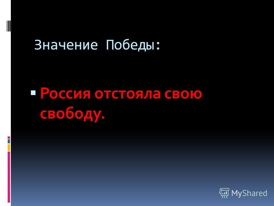 Значение Победы: Россия отстояла свою свободу.