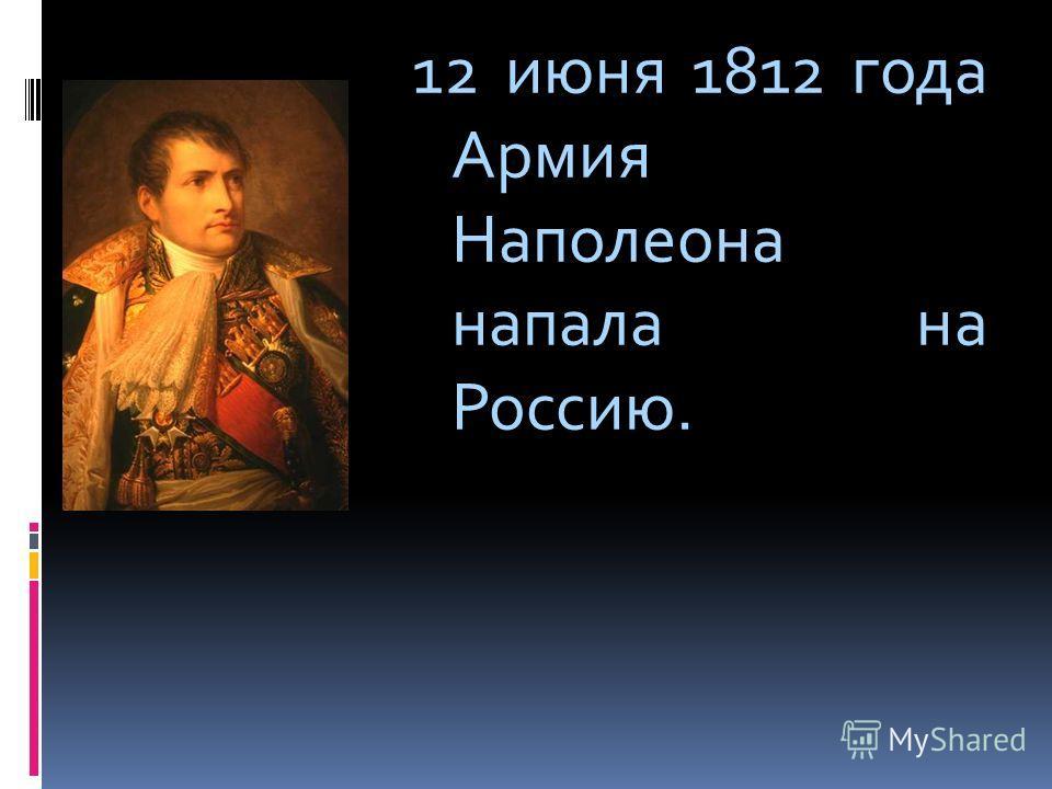12 июня 1812 года Армия Наполеона напала на Россию.