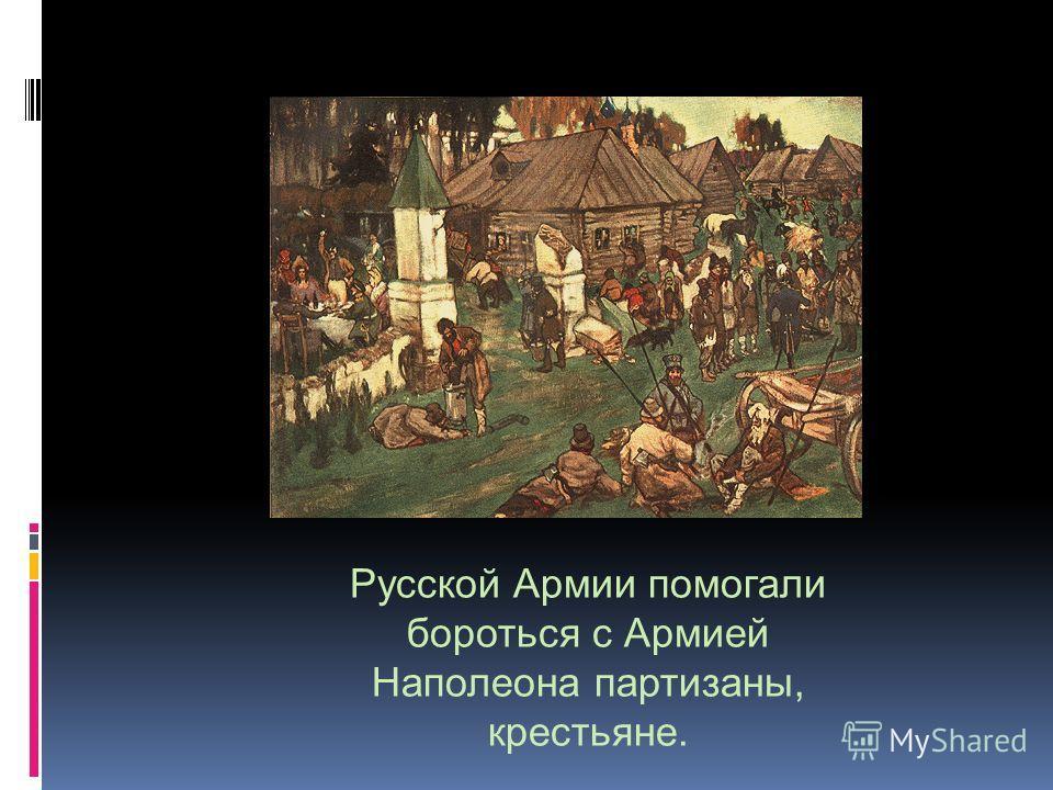 Русской Армии помогали бороться с Армией Наполеона партизаны, крестьяне.