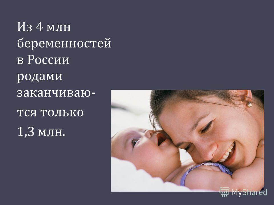 Из 4 млн беременностей в России родами заканчиваю - тся только 1,3 млн.