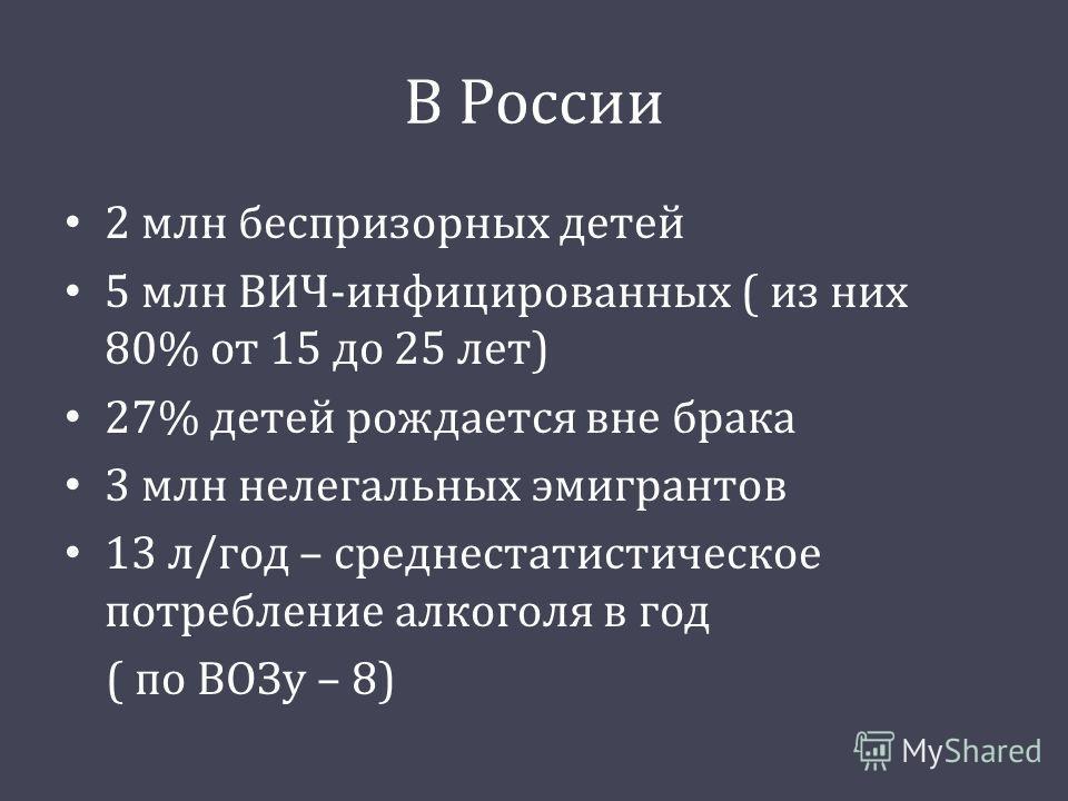 В России 2 млн беспризорных детей 5 млн ВИЧ - инфицированных ( из них 80% от 15 до 25 лет ) 27% детей рождается вне брака 3 млн нелегальных эмигрантов 13 л / год – среднестатистическое потребление алкоголя в год ( по ВОЗу – 8)