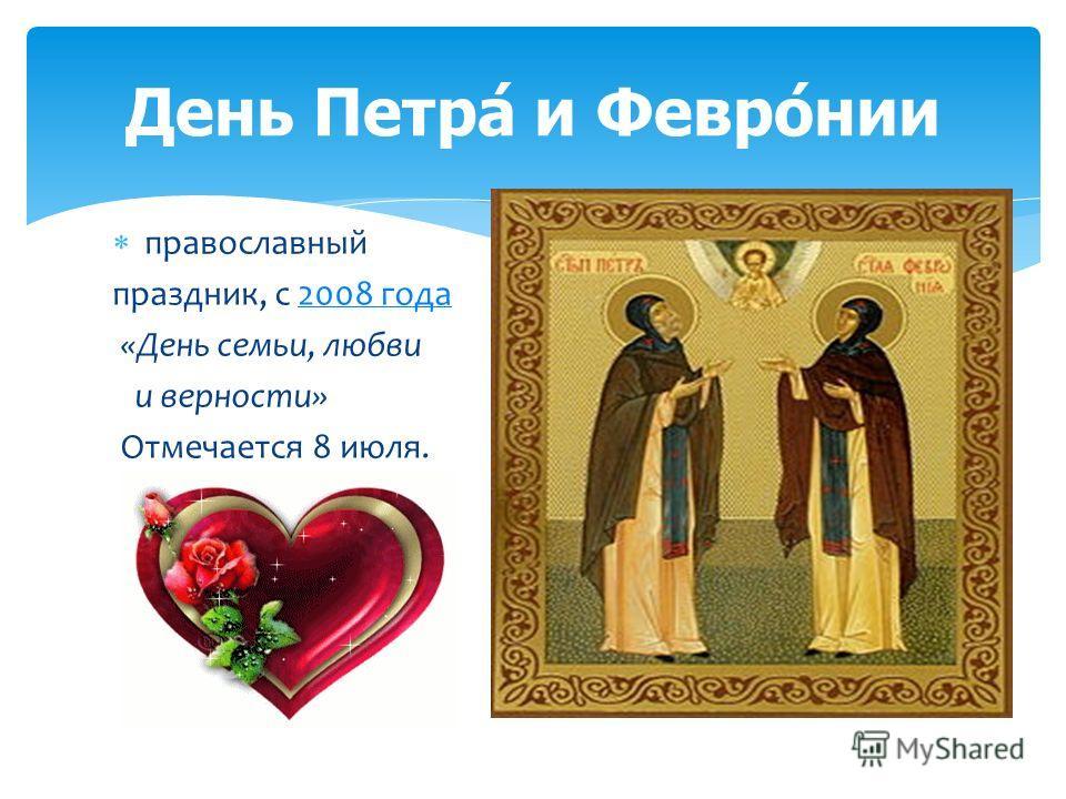 православный праздник, с 2008 года 2008 года «День семьи, любви и верности» Отмечается 8 июля. День Петра́ и Февро́нии