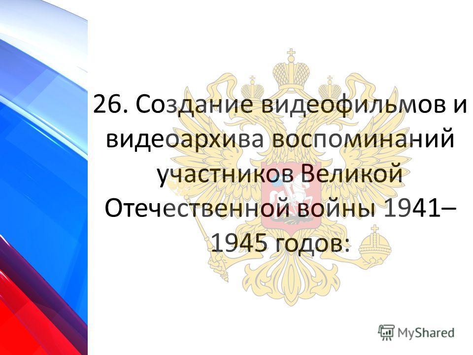 26. Создание видеофильмов и видеоархива воспоминаний участников Великой Отечественной войны 1941– 1945 годов: