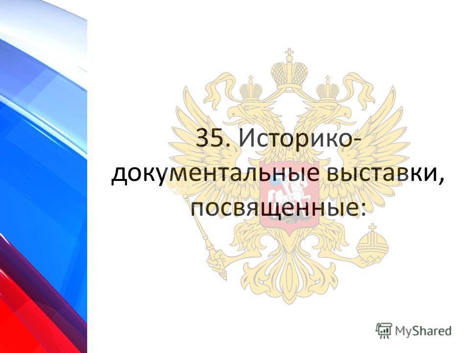 35. Историко- документальные выставки, посвященные: