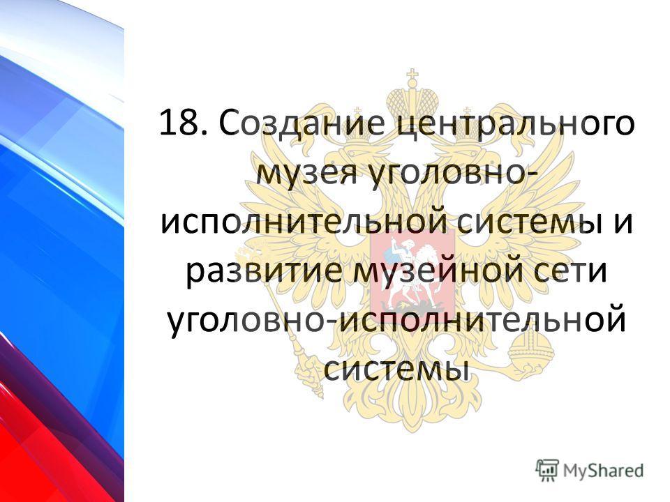 18. Создание центрального музея уголовно- исполнительной системы и развитие музейной сети уголовно-исполнительной системы